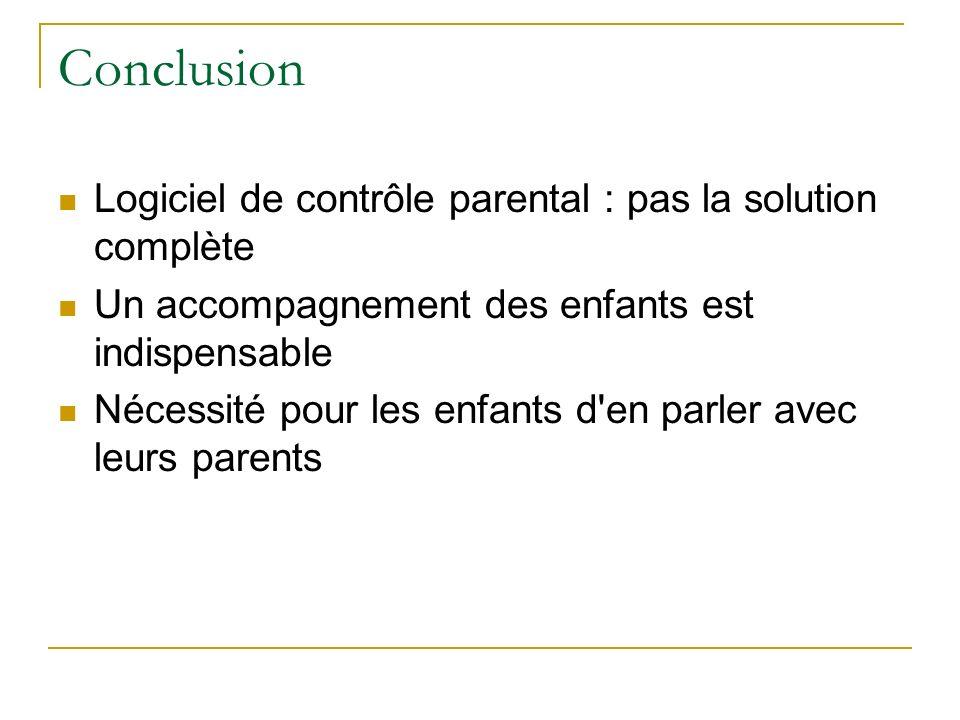 Conclusion Logiciel de contrôle parental : pas la solution complète Un accompagnement des enfants est indispensable Nécessité pour les enfants d en parler avec leurs parents