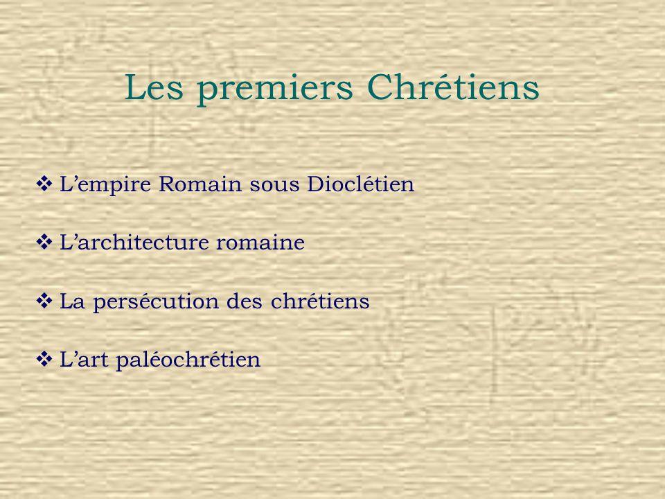 Les premiers Chrétiens Lempire Romain sous Dioclétien Larchitecture romaine La persécution des chrétiens Lart paléochrétien