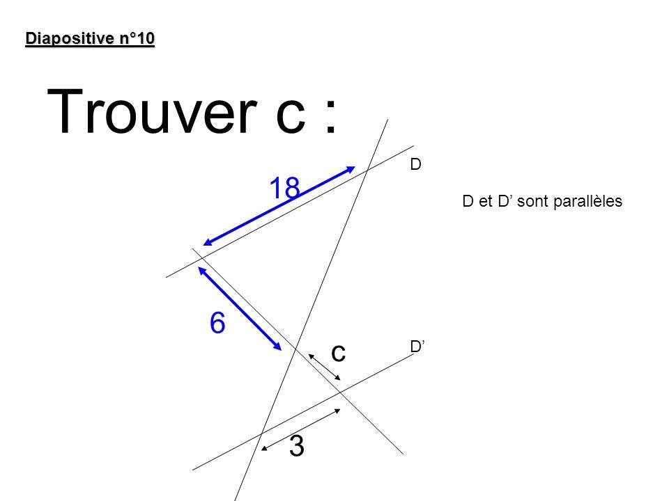 Trouver c : Diapositive n°10 6 c D D D et D sont parallèles 18 3