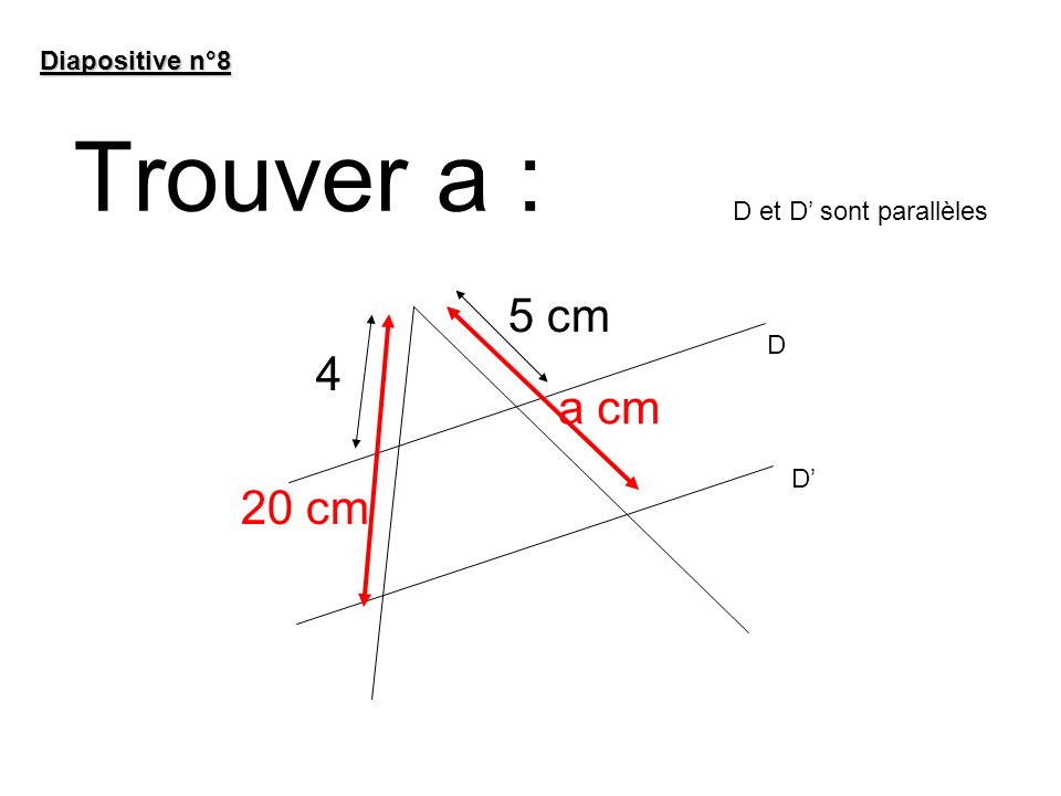 Trouver a : Diapositive n°8 a cm 20 cm 5 cm 4 D et D sont parallèles D D