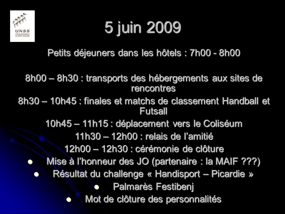 5 juin 2009 Petits déjeuners dans les hôtels : 7h00 - 8h00 8h00 – 8h30 : transports des hébergements aux sites de rencontres 8h30 – 10h45 : finales et matchs de classement Handball et Futsall 10h45 – 11h15 : déplacement vers le Coliséum 11h30 – 12h00 : relais de lamitié 12h00 – 12h30 : cérémonie de clôture Mise Mise à lhonneur des JO (partenaire : la MAIF ???) Résultat Résultat du challenge « Handisport – Picardie » Palmarès Palmarès Festibenj Mot Mot de clôture des personnalités