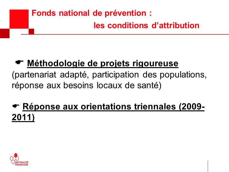 Fonds national de prévention : les conditions dattribution Méthodologie de projets rigoureuse (partenariat adapté, participation des populations, réponse aux besoins locaux de santé) Réponse aux orientations triennales (2009- 2011)