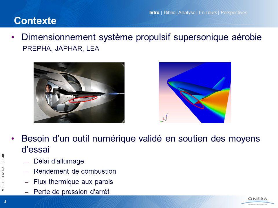 MOULE DEFA/PRA - JDD 2011 5 Objectifs scientifiques Approche « classique » (équilibre chimique, cinétique Quasi- Laminaire, flammelette …) pour décrire les écoulements réactifs à grande vitesse (i.e à nombre de Reynolds élevé) non adaptée (Da ~ 1) Développer un modèle dInteraction Chimie-Turbulence (ICT) Effets de compressibilité Effets du mélange turbulent Effets de cinétique chimique finie Valider ce modèle sur différents cas test représentatifs à laide du code CEDRE Améliorer la compréhension des phénomènes physiques mis en jeu dans lauto-allumage et la stabilisation dune flamme en régime supersonique Intro | Biblio | Analyse | En cours | Perspectives