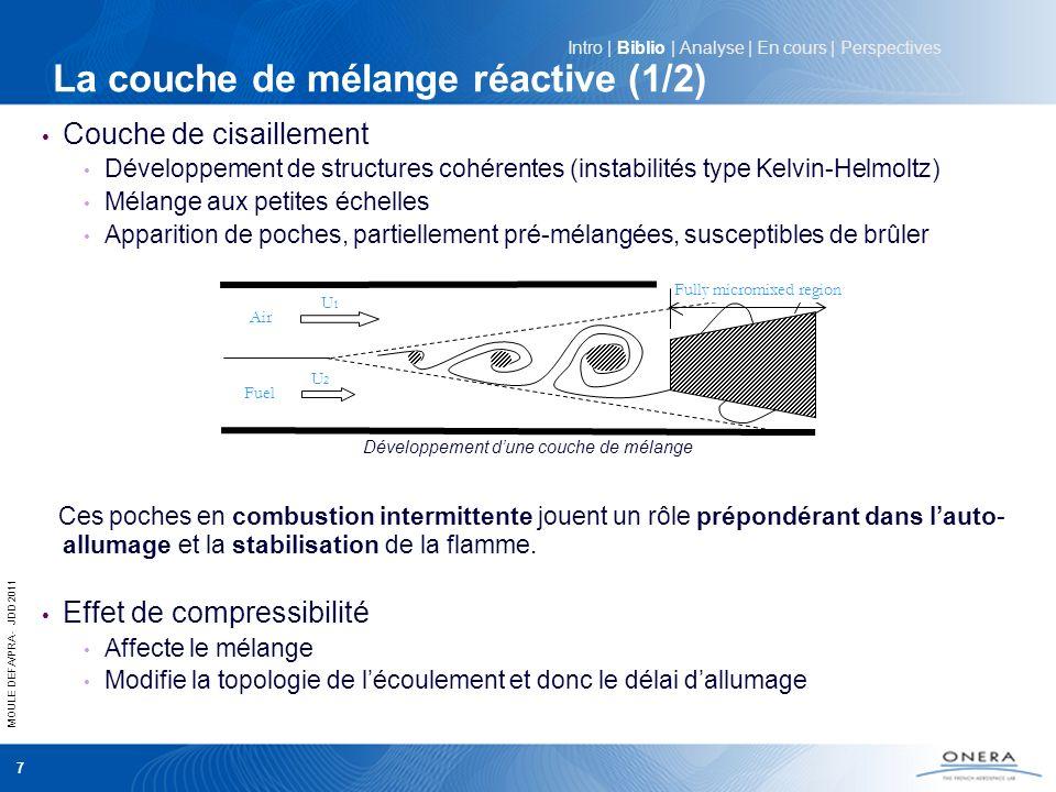 MOULE DEFA/PRA - JDD 2011 8 Effet de la cinétique Cinétiques H2 / Air Détermine les temps caractéristiques chimiques Effets de viciation Régimes de combustion Plusieurs régimes observé [1] en fonction des caractéristiques locales (nombre de Damköhler) de la zone dinduction : - régime d allumage brusque - régime dallumage étalé Compétition entre : - effets de compressibilité - dissipation visqueuse - mélange turbulent - cinétique chimique Injecteur ONERA au banc LAERTE La couche de mélange réactive (2/2) Intro | Biblio | Analyse | En cours | Perspectives [1] Self-Ignition of Hydrogen-Ethylene Mixtures in a Hot Supersonic Air Flow P.