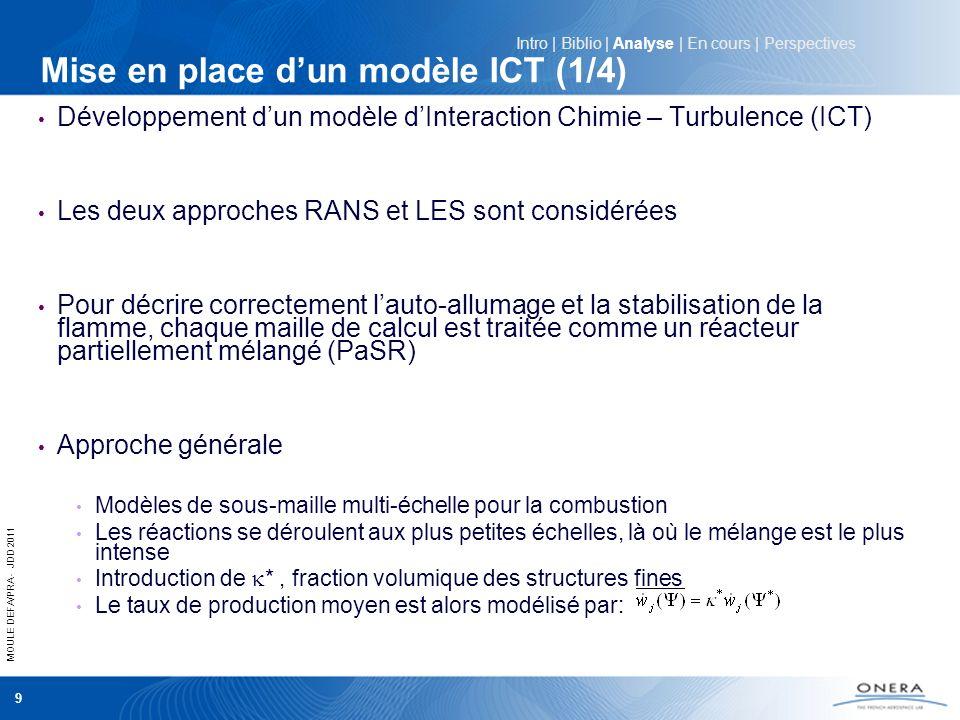 MOULE DEFA/PRA - JDD 2011 10 Mise en place dun modèle ICT – Approche LES (2/4) Modèles basé sur un équilibre local (PaSR) EDC: Modèle multi-échelle qui suppose que les réactions chimiques se déroulent aux plus petites échelles (échelles de Kolmogorov l K et K ) PaSR: Modèle multi-échelle qui suppose que le mélange et les réactions chimiques se déroulent de manière séquentielle dans chaque volume de calcul Intro | Biblio | Analyse | En cours | Perspectives Échange local entre * et ° ° * Maille de calcul est le temps caractéristique chimique * et τ * sont respectivement proportionnels à l K et K (RANS et LES) En LES k et Δ sont respectivement lénergie de sous maille non résolue et la taille de maille En RANS k et l sont respectivement lénergie cinétique turbulente et léchelle intégrale de turbulence