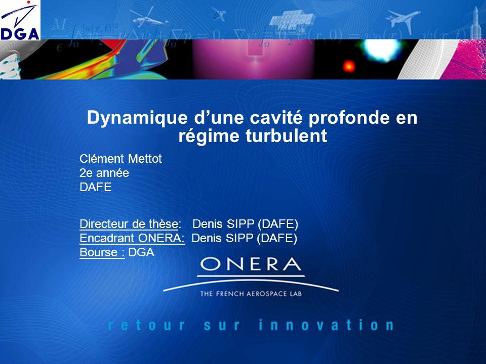 Dynamique dune cavité profonde en régime turbulent Clément Mettot 2e année DAFE Directeur de thèse: Denis SIPP (DAFE) Encadrant ONERA: Denis SIPP (DAF