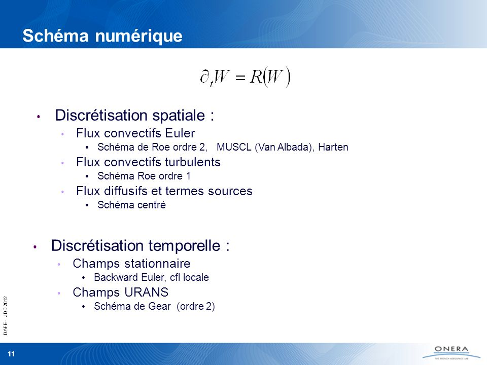 DAFE - JDD 2012 11 Schéma numérique Discrétisation spatiale : Flux convectifs Euler Schéma de Roe ordre 2, MUSCL (Van Albada), Harten Flux convectifs