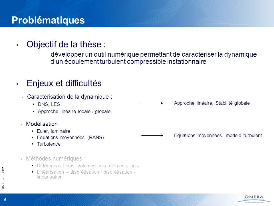 DAFE - JDD 2012 7 Problématiques Caractérisation de la dynamique : DNS, LES Approche linéaire locale / globale Objectif de la thèse : développer un outil numérique permettant de caractériser la dynamique dun écoulement turbulent compressible instationnaire Enjeux et difficultés Approche linéaire, Stabilité globale Équations moyennées, modèle turbulent Volumes finis Discrétisation - linéarisation Modélisation Euler, laminaire Équations moyennées (RANS) Turbulence Méthodes numériques : Différences finies, volumes finis, éléments finis Linéarisation – discrétisation / discrétisation - linéarisation
