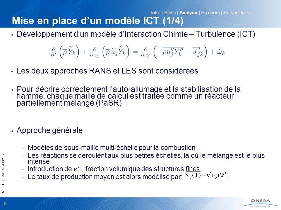 MOULE DEFA/PRA - JDD 2012 10 Mise en place dun modèle ICT (2/4) Modèles basé sur un équilibre local (PaSR) EDC: Modèle multi-échelle qui suppose que les réactions chimiques se déroulent aux plus petites échelles (échelles de Kolmogorov l K et K ) PaSR: Modèle multi-échelle qui suppose que le mélange et les réactions chimiques se déroulent de manière séquentielle dans chaque volume de calcul Intro | Biblio | Analyse | En cours | Perspectives Échange local entre * et ° ° * Maille de calcul est le temps caractéristique chimique * et τ * sont respectivement proportionnels à l K et K (RANS et LES) En LES k et Δ sont respectivement lénergie de sous maille non résolue et la taille de maille En RANS k et l sont respectivement lénergie cinétique turbulente et léchelle intégrale de turbulence