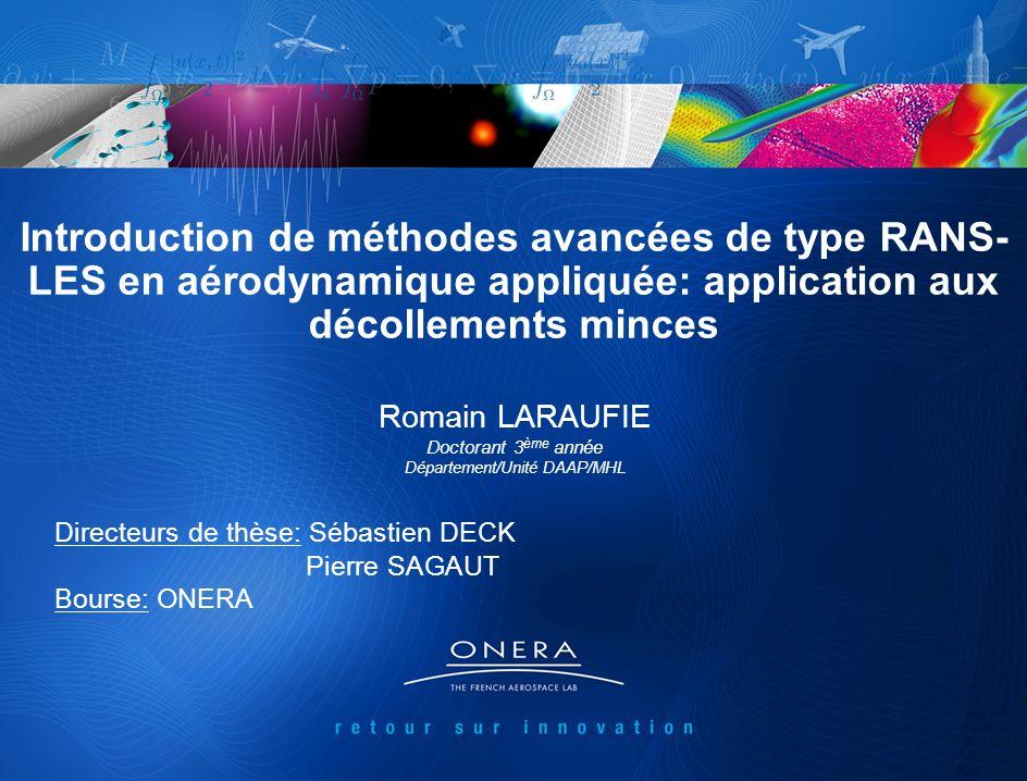 1 Introduction de méthodes avancées de type RANS- LES en aérodynamique appliquée: application aux décollements minces Romain LARAUFIE Doctorant 3 ème