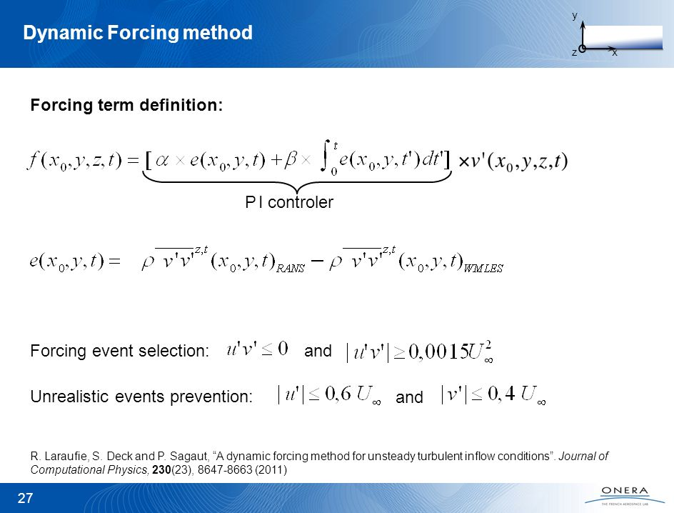 Dynamic Forcing method 27 y zx I controlerP R. Laraufie, S. Deck and P. Sagaut, A dynamic forcing method for unsteady turbulent inflow conditions. Jou