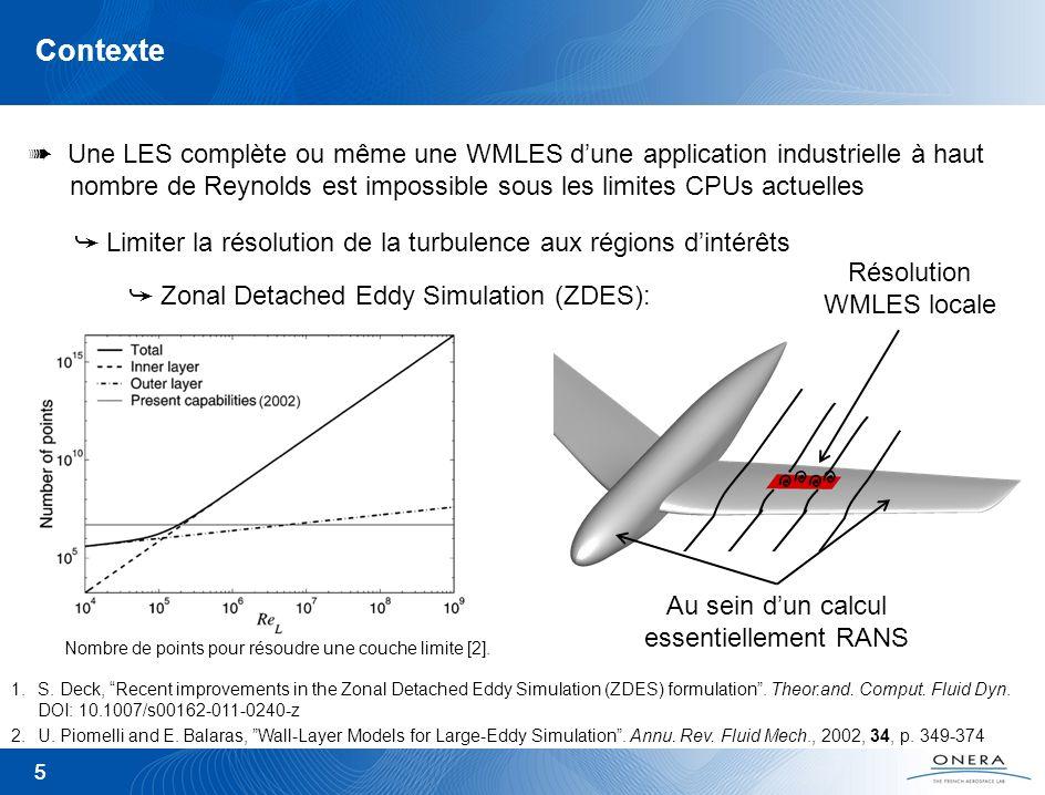 5 Contexte 5 Résolution WMLES locale Au sein dun calcul essentiellement RANS Une LES complète ou même une WMLES dune application industrielle à haut n