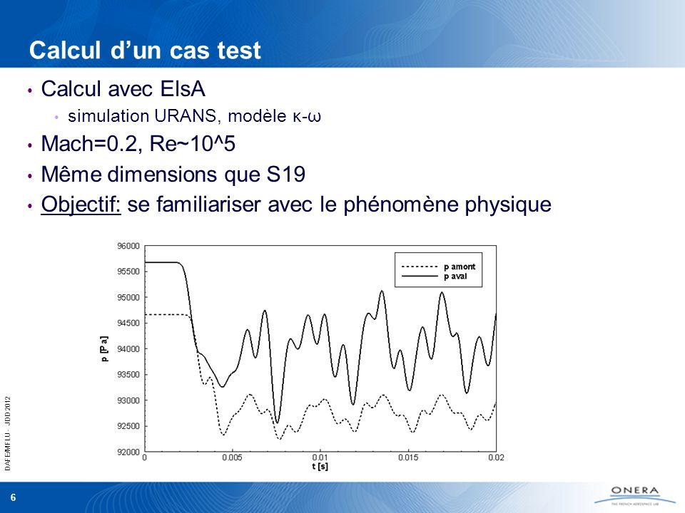 DAFE/MFLU - JDD 2012 6 Calcul dun cas test Calcul avec ElsA simulation URANS, modèle κ-ω Mach=0.2, Re~10^5 Même dimensions que S19 Objectif: se famili
