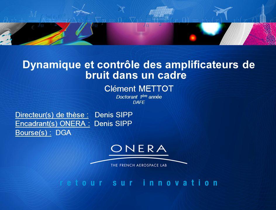 Dynamique et contrôle des amplificateurs de bruit dans un cadre Clément METTOT Doctorant 1 ère année DAFE Directeur(s) de thèse : Denis SIPP Encadrant(s) ONERA : Denis SIPP Bourse(s) : DGA