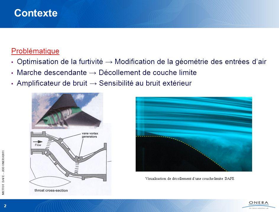 METTOT DAFE – JDD ONERA2011 2 Contexte Problématique Optimisation de la furtivité Modification de la géométrie des entrées dair Marche descendante Décollement de couche limite Amplificateur de bruit Sensibilité au bruit extérieur Visualisation de décollement dune couche limite DAFE