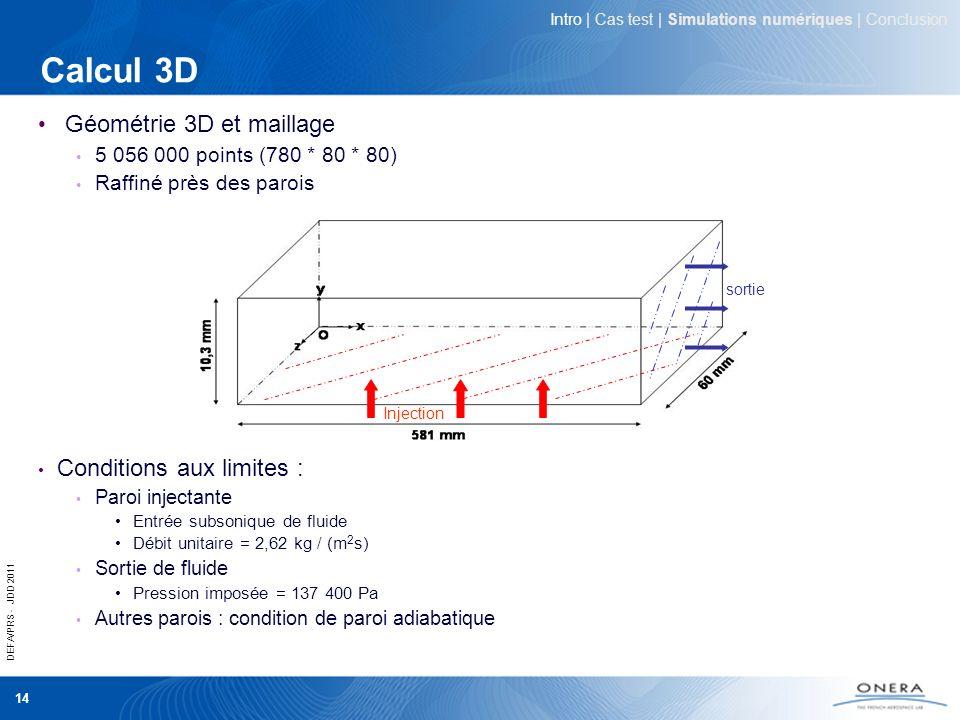 DEFA/PRS - JDD 2011 14 Calcul 3D Géométrie 3D et maillage 5 056 000 points (780 * 80 * 80) Raffiné près des parois Conditions aux limites : Paroi inje