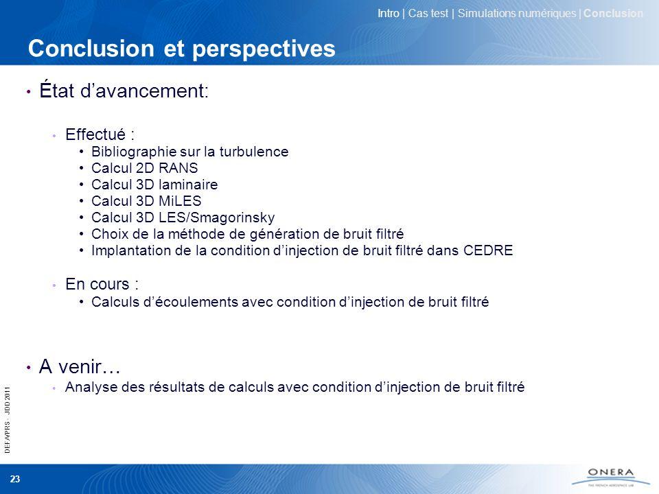 DEFA/PRS - JDD 2011 23 Conclusion et perspectives État davancement : Effectué : Bibliographie sur la turbulence Calcul 2D RANS Calcul 3D laminaire Cal