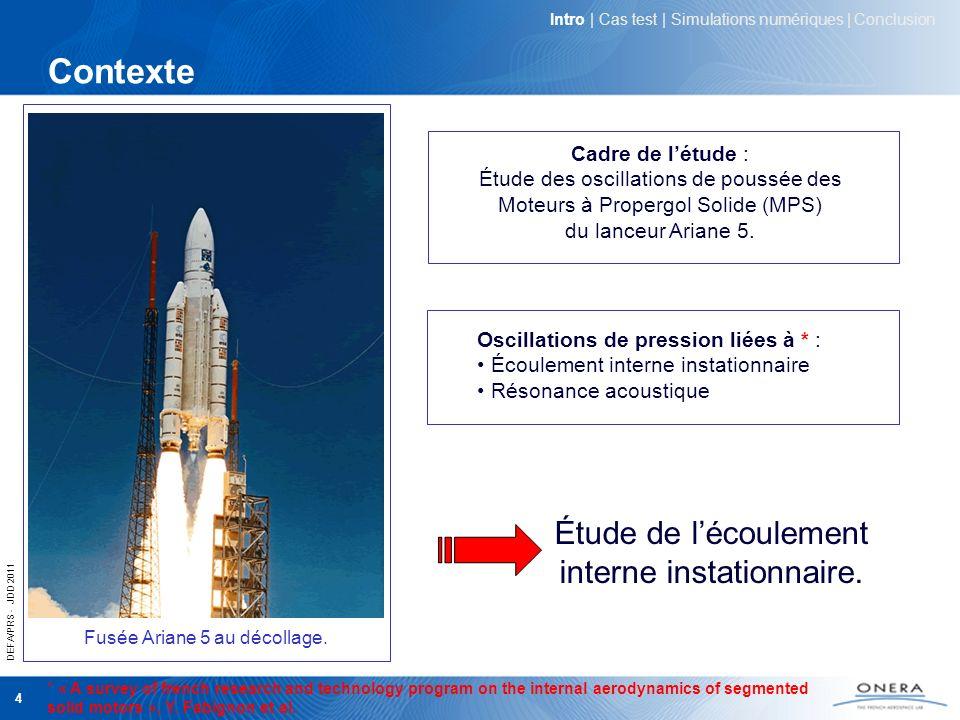DEFA/PRS - JDD 2011 4 Contexte Fusée Ariane 5 au décollage. Étude de lécoulement interne instationnaire. Cadre de létude : Étude des oscillations de p