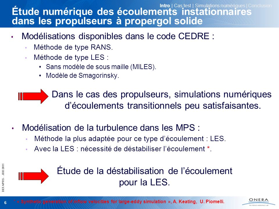 DEFA/PRS - JDD 2011 7 LES et déstabilisation de lécoulement Méthodes de déstabilisation de lécoulement pour la LES *: Scotch numérique (hétérogénéités spatiales de débit) Synthèse spectrale de turbulence (ex.