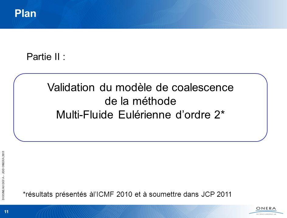 DOISNEAU DEFA – JDD ONERA 2011 11 Plan Partie II : Validation du modèle de coalescence de la méthode Multi-Fluide Eulérienne dordre 2* *résultats prés