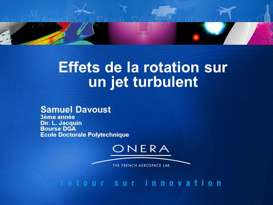 Effets de la rotation sur un jet turbulent Samuel Davoust 3ème année Dir. L. Jacquin Bourse DGA Ecole Doctorale Polytechnique