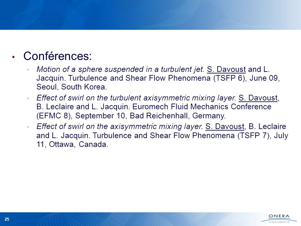 25 Conférences: Motion of a sphere suspended in a turbulent jet. S. Davoust and L. Jacquin. Turbulence and Shear Flow Phenomena (TSFP 6), June 09, Seo