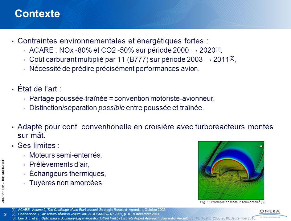 ARNTZ DAAP – JDD ONERA 2011 2 Contexte Contraintes environnementales et énergétiques fortes : ACARE : NOx -80% et CO2 -50% sur période 2000 2020 [1], Coût carburant multiplié par 11 (B777) sur période 2003 2011 [2], Nécessité de prédire précisément performances avion.