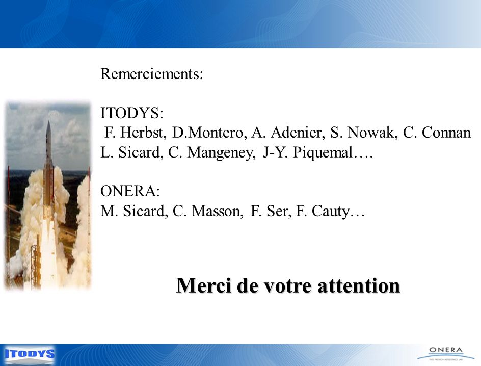 Merci de votre attention Remerciements: ITODYS: F. Herbst, D.Montero, A. Adenier, S. Nowak, C. Connan L. Sicard, C. Mangeney, J-Y. Piquemal…. ONERA: M
