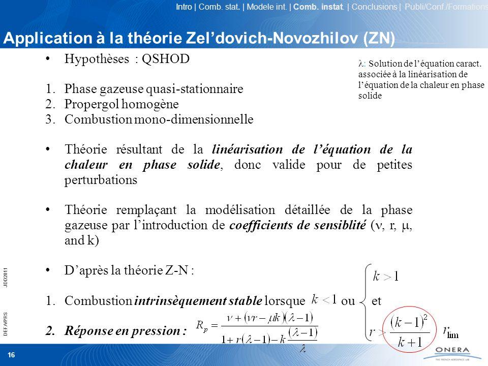 16 DEFA/PRSJDD2011 Application à la théorie Zeldovich-Novozhilov (ZN) Hypothèses : QSHOD 1.Phase gazeuse quasi-stationnaire 2.Propergol homogène 3.Com