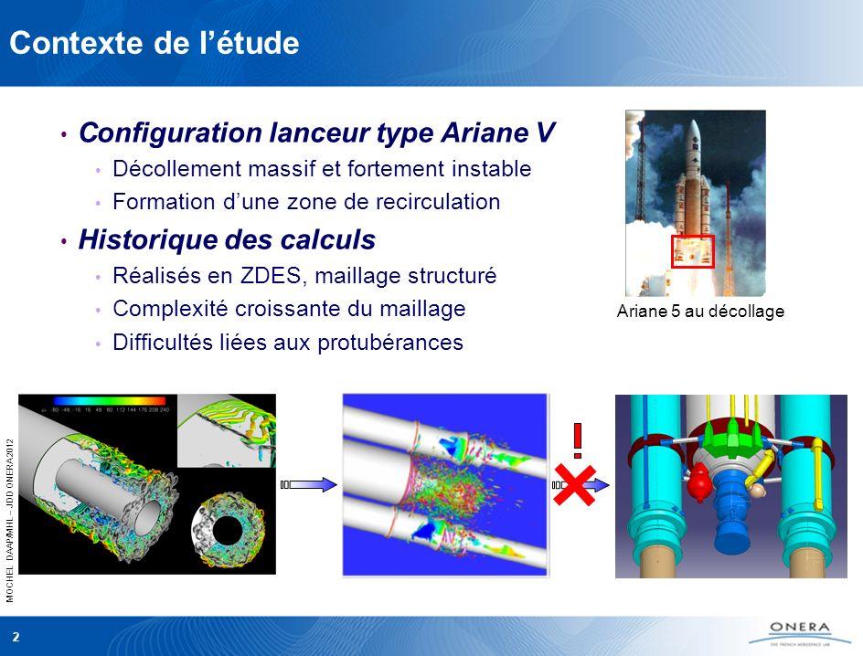 MOCHEL DAAP/MHL – JDD ONERA 2012 2 Contexte de létude Ariane 5 au décollage Configuration lanceur type Ariane V Décollement massif et fortement instable Formation dune zone de recirculation Historique des calculs Réalisés en ZDES, maillage structuré Complexité croissante du maillage Difficultés liées aux protubérances