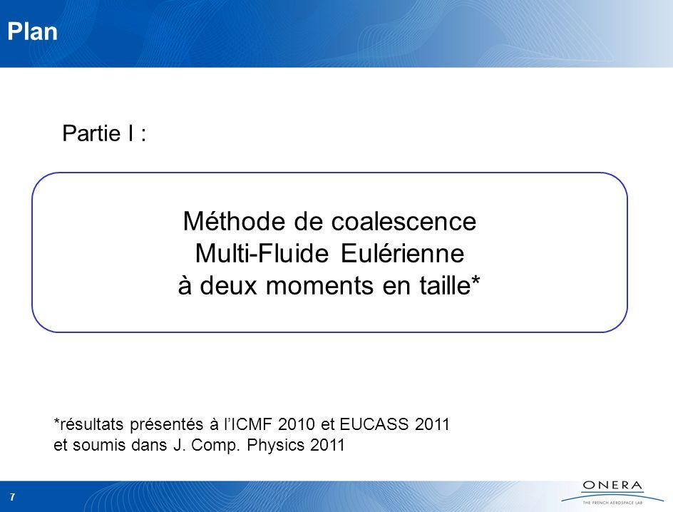 7 Plan Partie I : Méthode de coalescence Multi-Fluide Eulérienne à deux moments en taille* *résultats présentés à lICMF 2010 et EUCASS 2011 et soumis