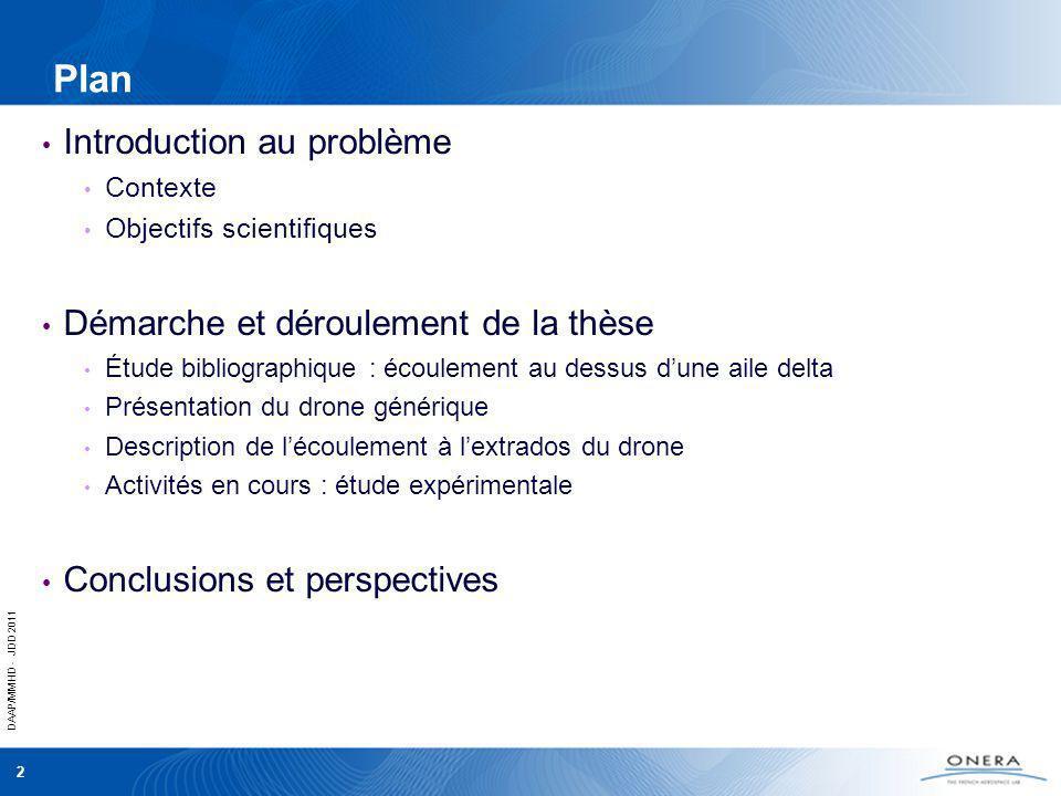 DAAP/MMHD - JDD 2011 3 Introduction au problème Contexte Objectifs scientifiques Démarche et déroulement de la thèse Etude bibliographique: écoulement au dessus dune aile delta Présentation du drone générique Description lécoulement à lextrados du drone Activités en cours: étude expérimentale Conclusions et perspectives Plan