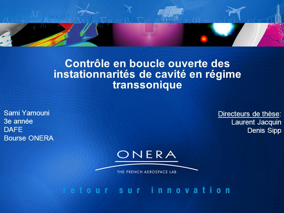 Contrôle en boucle ouverte des instationnarités de cavité en régime transsonique Sami Yamouni 3e année DAFE Bourse ONERA Directeurs de thèse: Laurent