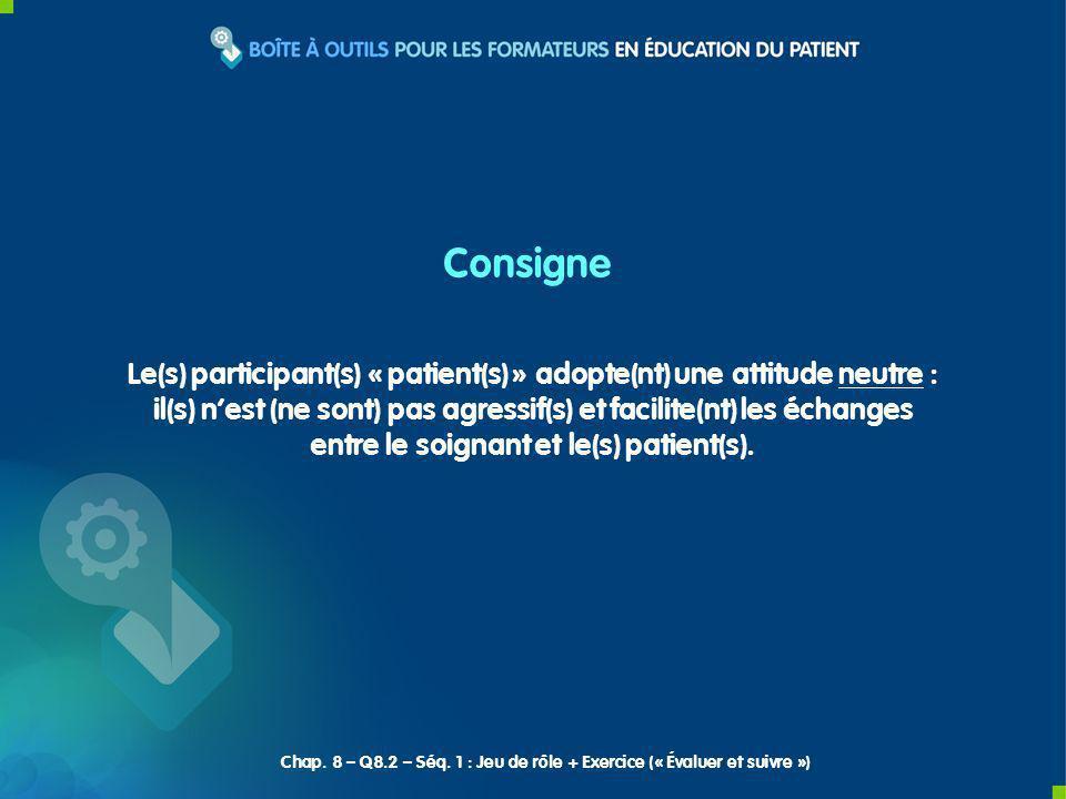 Consigne Le(s) participant(s) « patient(s) » adopte(nt) une attitude neutre : il(s) nest (ne sont) pas agressif(s) et facilite(nt) les échanges entre le soignant et le(s) patient(s).