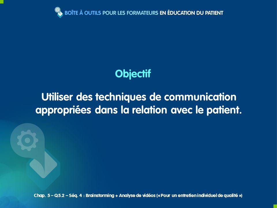 Objectif Utiliser des techniques de communication appropriées dans la relation avec le patient. Chap. 5 – Q5.2 – Séq. 4 : Brainstorming + Analyse de v