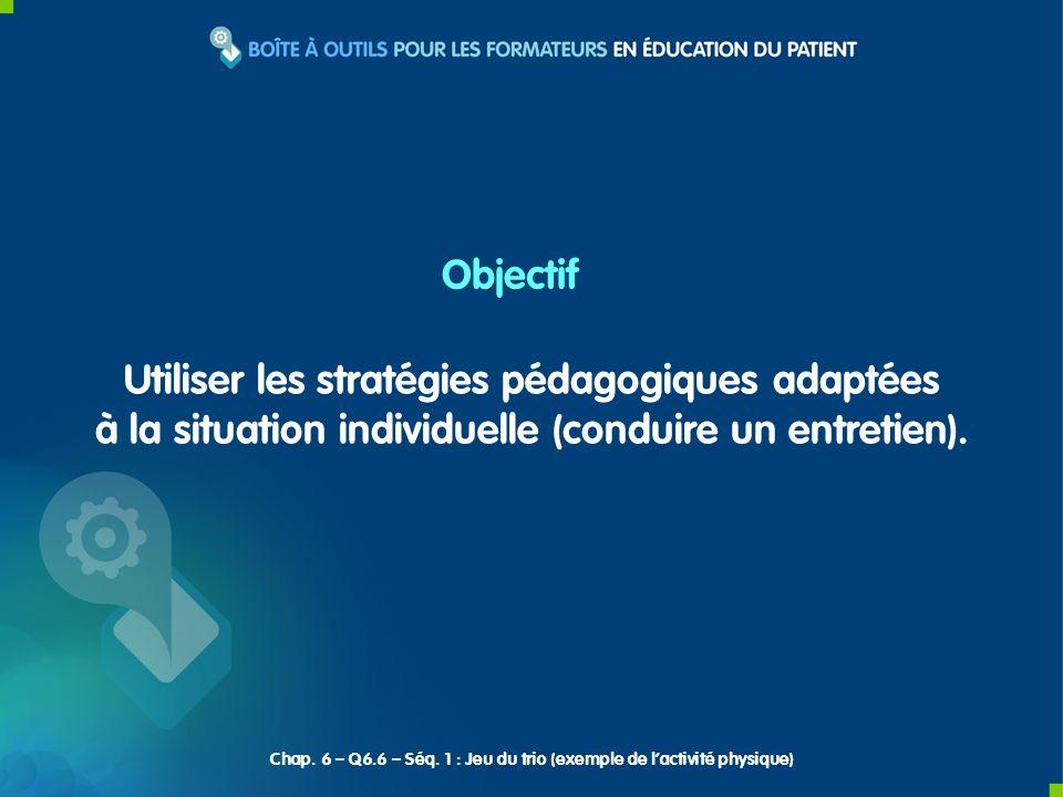 Utiliser les stratégies pédagogiques adaptées à la situation individuelle (conduire un entretien). Objectif Chap. 6 – Q6.6 – Séq. 1 : Jeu du trio (exe