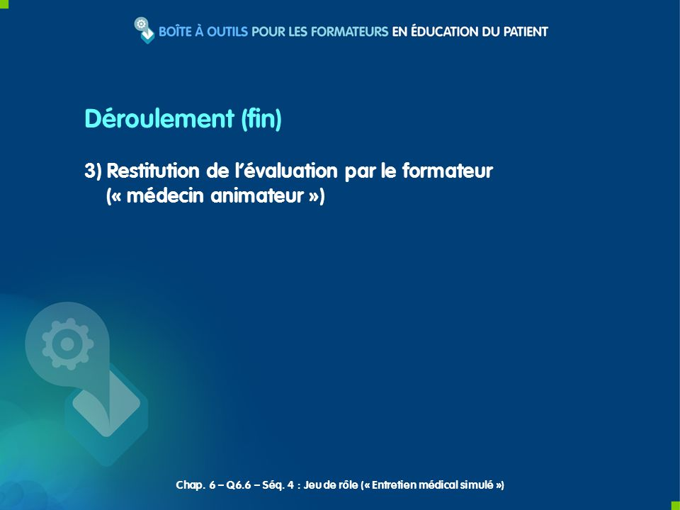 3) Restitution de lévaluation par le formateur (« médecin animateur ») Déroulement (fin) Chap. 6 – Q6.6 – Séq. 4 : Jeu de rôle (« Entretien médical si