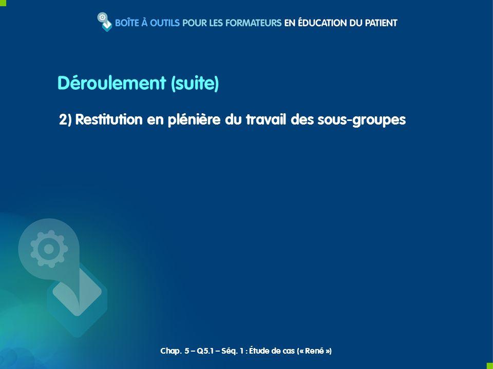 Déroulement (suite) 2) Restitution en plénière du travail des sous-groupes Chap. 5 – Q5.1 – Séq. 1 : Étude de cas (« René »)