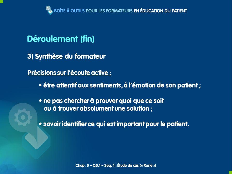 Déroulement (fin) 3) Synthèse du formateur Précisions sur lécoute active : être attentif aux sentiments, à lémotion de son patient ; ne pas chercher à