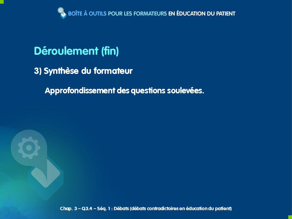 3) Synthèse du formateur Approfondissement des questions soulevées. Déroulement (fin) Chap. 3 – Q3.4 – Séq. 1 : Débats (débats contradictoires en éduc