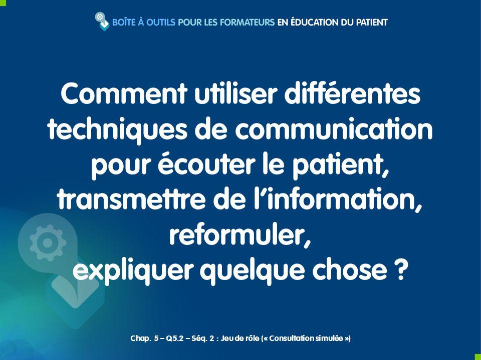 Chap. 5 – Q5.2 – Séq. 2 : Jeu de rôle (« Consultation simulée ») Comment utiliser différentes techniques de communication pour écouter le patient, tra