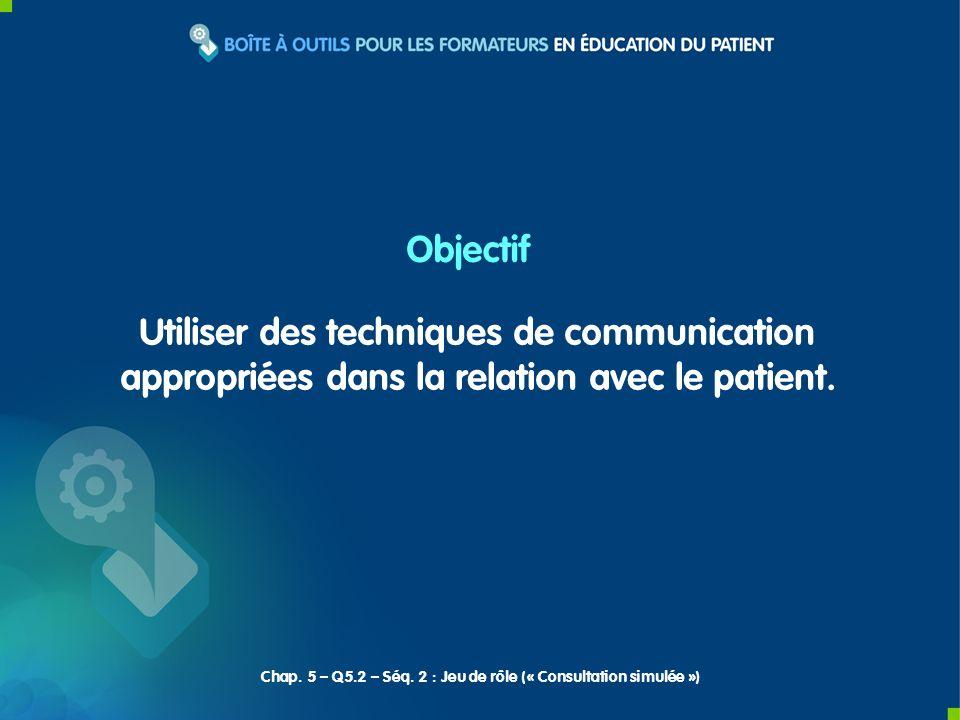 Utiliser des techniques de communication appropriées dans la relation avec le patient. Objectif Chap. 5 – Q5.2 – Séq. 2 : Jeu de rôle (« Consultation