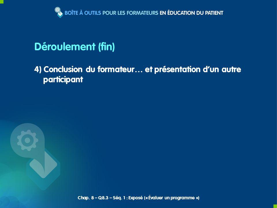 4) Conclusion du formateur… et présentation dun autre participant Déroulement (fin) Chap. 8 – Q8.3 – Séq. 1 : Exposé (« Évaluer un programme »)