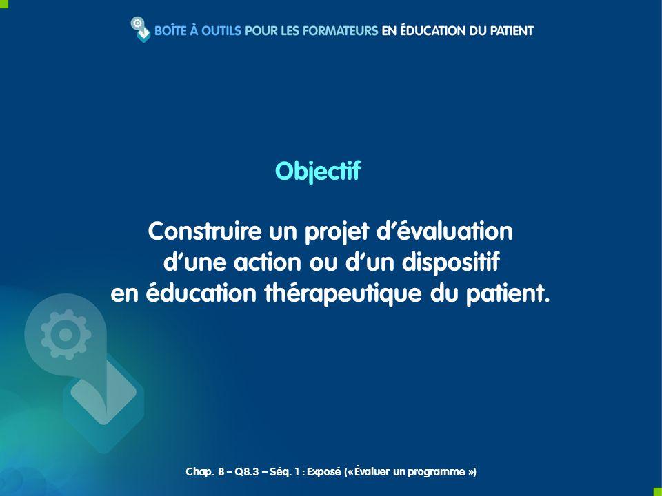 Construire un projet dévaluation dune action ou dun dispositif en éducation thérapeutique du patient. Objectif Chap. 8 – Q8.3 – Séq. 1 : Exposé (« Éva