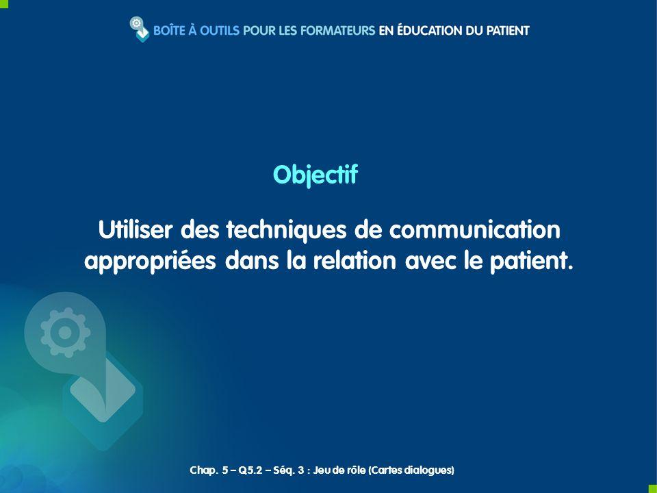 Objectif Utiliser des techniques de communication appropriées dans la relation avec le patient. Chap. 5 – Q5.2 – Séq. 3 : Jeu de rôle (Cartes dialogue