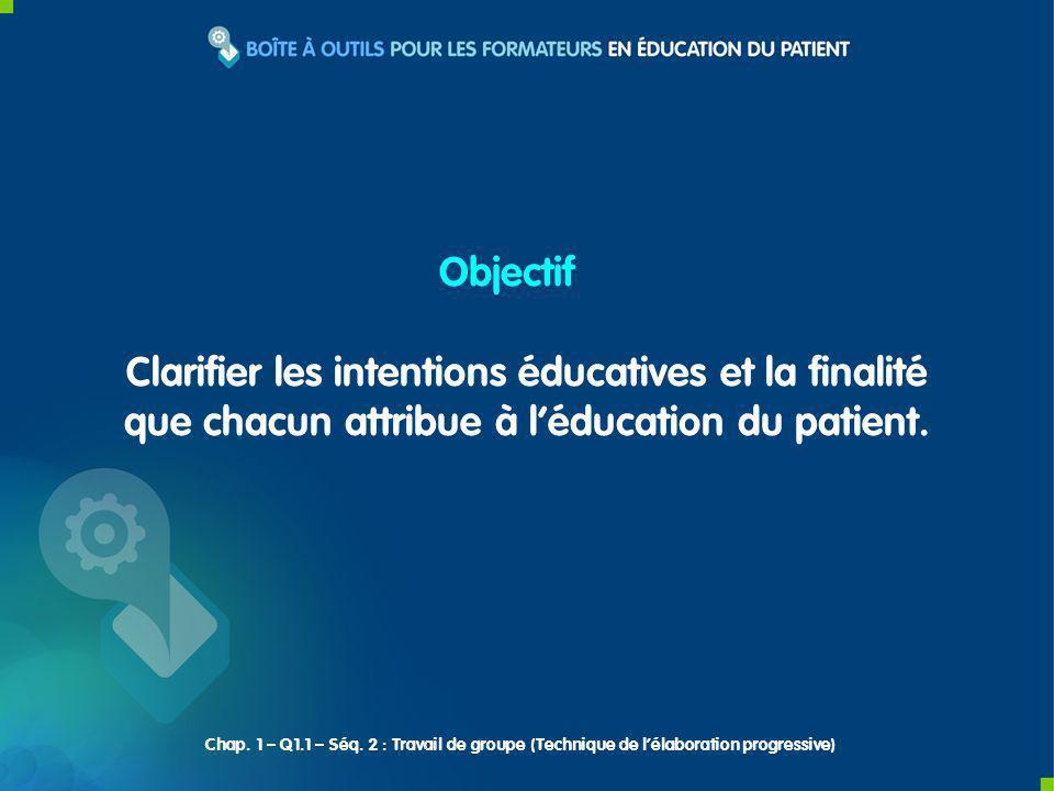 Clarifier les intentions éducatives et la finalité que chacun attribue à léducation du patient. Objectif Chap. 1 – Q1.1 – Séq. 2 : Travail de groupe (