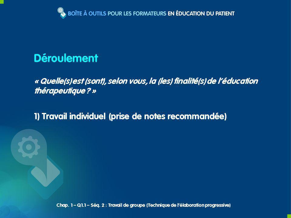 1) Travail individuel (prise de notes recommandée) Déroulement « Quelle(s) est (sont), selon vous, la (les) finalité(s) de léducation thérapeutique .