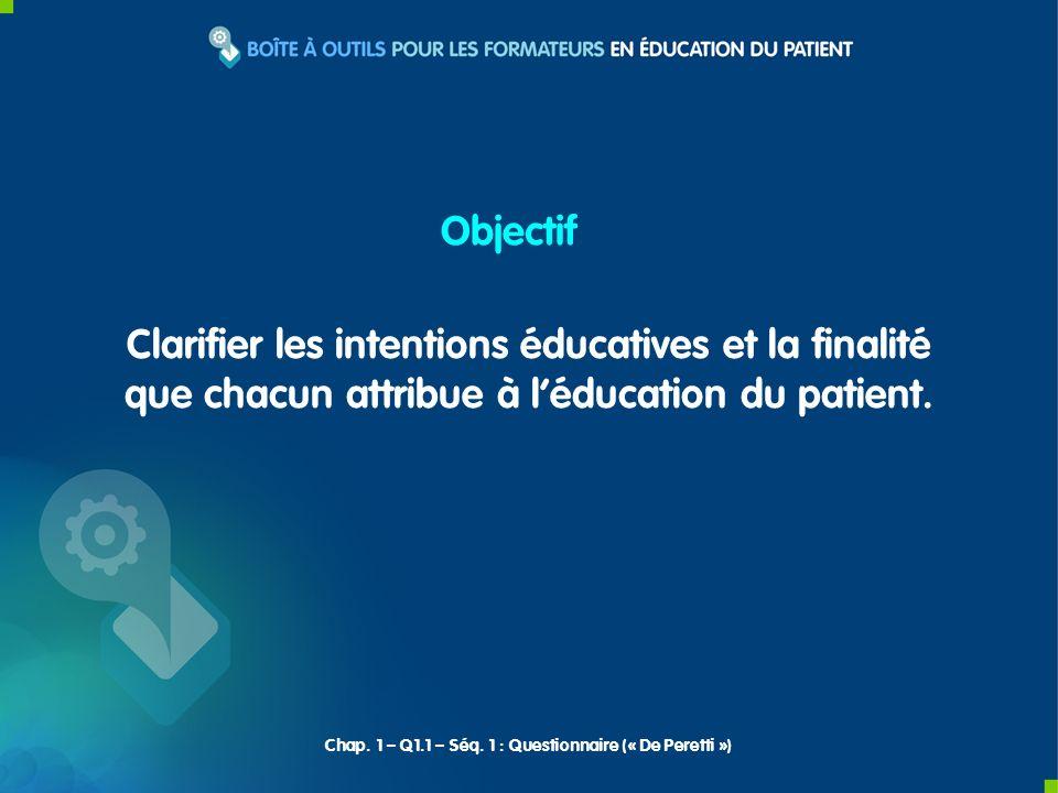 Clarifier les intentions éducatives et la finalité que chacun attribue à léducation du patient. Objectif Chap. 1 – Q1.1 – Séq. 1 : Questionnaire (« De