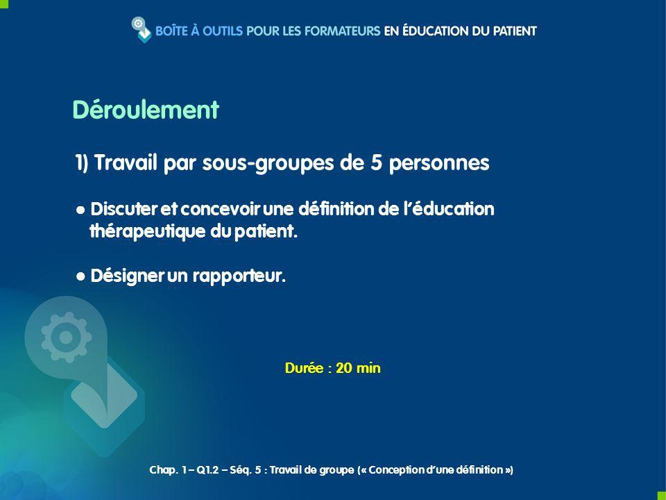 1) Travail par sous-groupes de 5 personnes Discuter et concevoir une définition de léducation thérapeutique du patient.