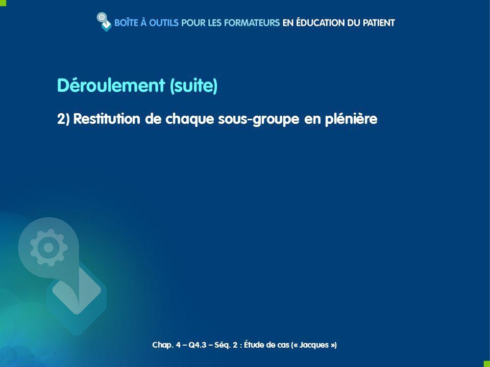 2) Restitution de chaque sous-groupe en plénière Déroulement (suite) Chap. 4 – Q4.3 – Séq. 2 : Étude de cas (« Jacques »)